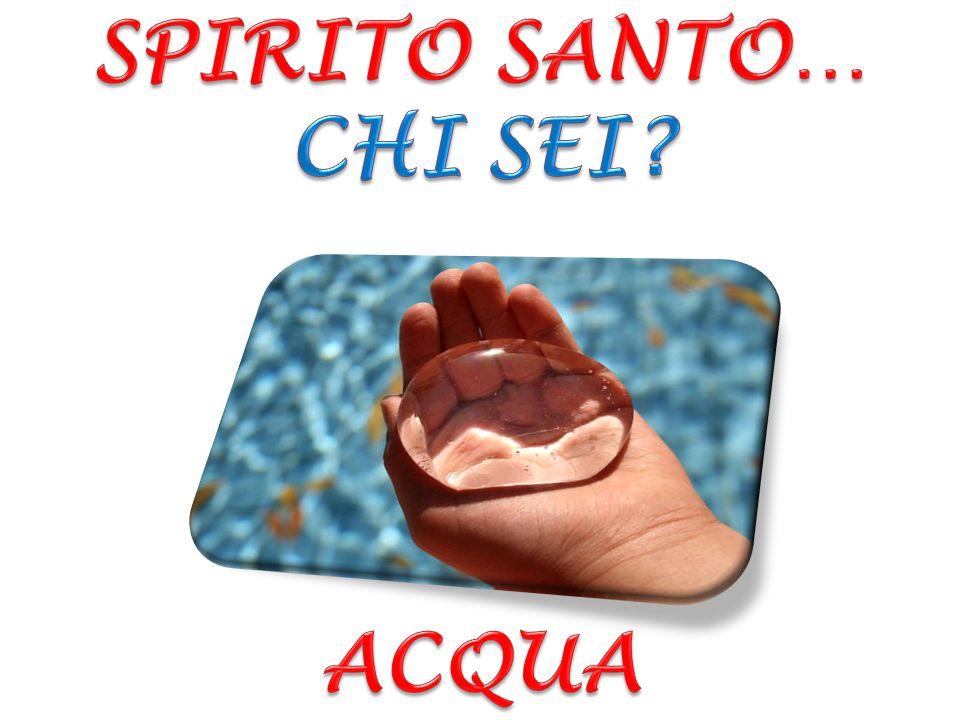 SPIRITO SANTO… CHI SEI ACQUA