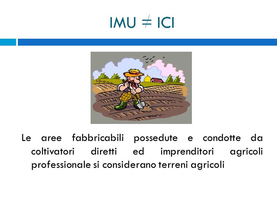 IMU = ICI Le aree fabbricabili possedute e condotte da coltivatori diretti ed imprenditori agricoli professionale si considerano terreni agricoli.