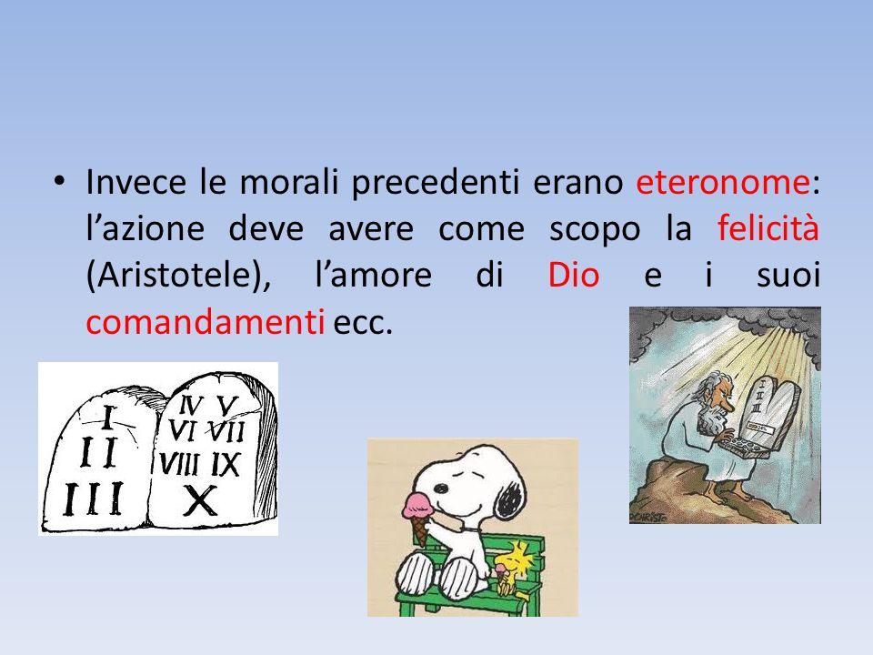 Invece le morali precedenti erano eteronome: l'azione deve avere come scopo la felicità (Aristotele), l'amore di Dio e i suoi comandamenti ecc.