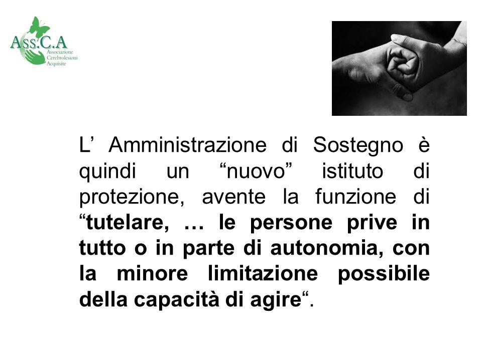 L' Amministrazione di Sostegno è quindi un nuovo istituto di protezione, avente la funzione di tutelare, … le persone prive in tutto o in parte di autonomia, con la minore limitazione possibile della capacità di agire .
