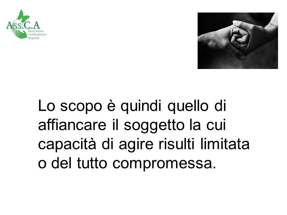 Lo scopo è quindi quello di affiancare il soggetto la cui capacità di agire risulti limitata o del tutto compromessa.