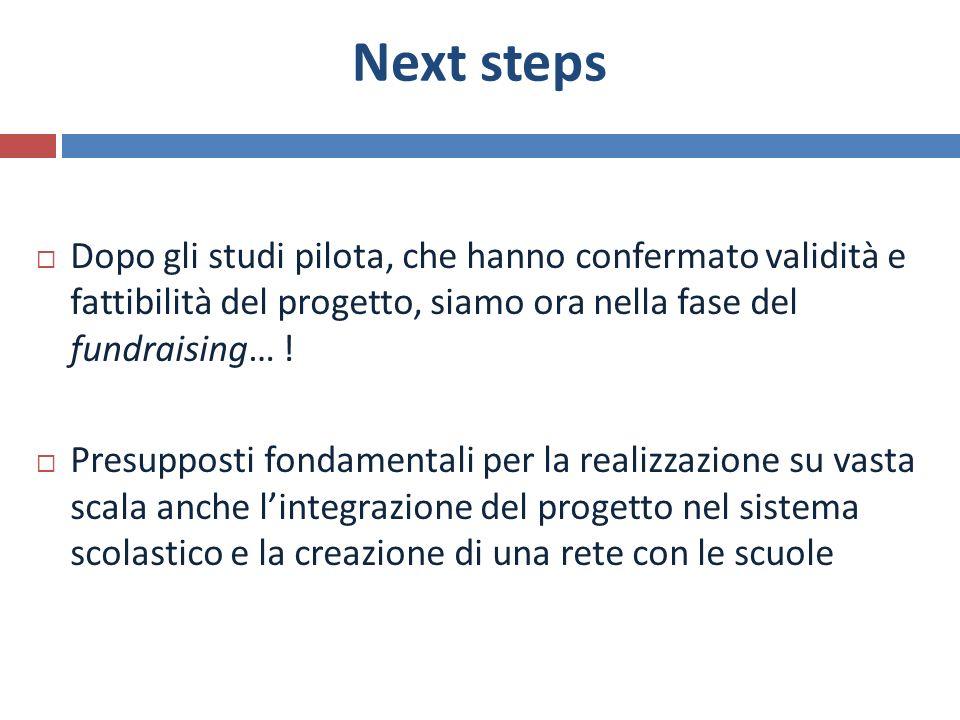 Next steps Dopo gli studi pilota, che hanno confermato validità e fattibilità del progetto, siamo ora nella fase del fundraising… !