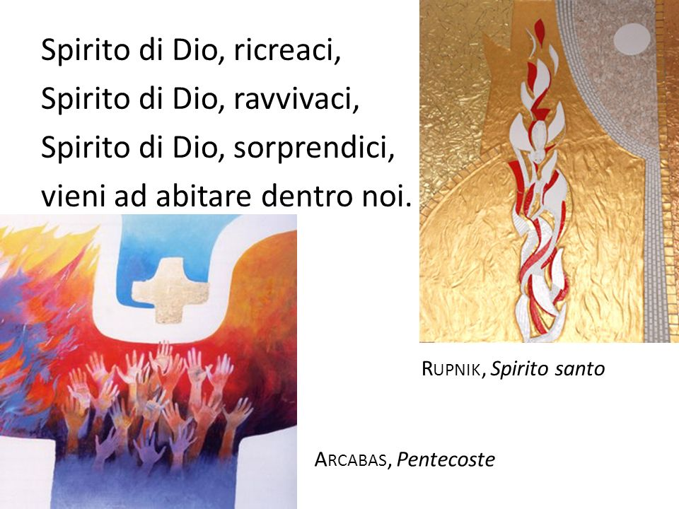 Spirito di Dio, ricreaci, Spirito di Dio, ravvivaci, Spirito di Dio, sorprendici, vieni ad abitare dentro noi.