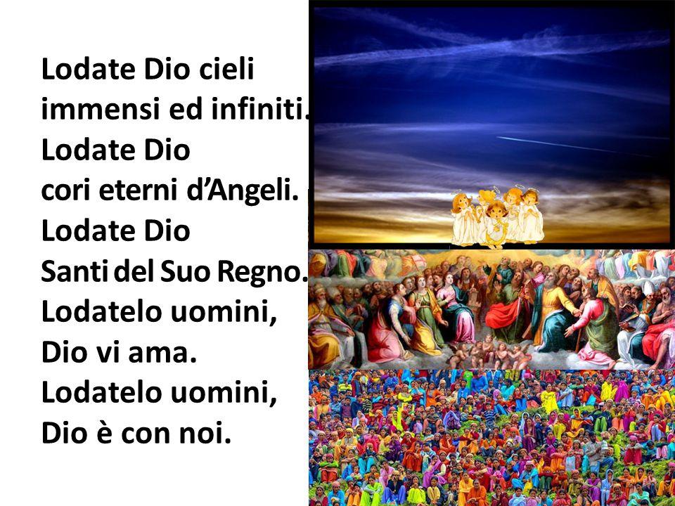 Lodate Dio cieli immensi ed infiniti. Lodate Dio cori eterni d'Angeli