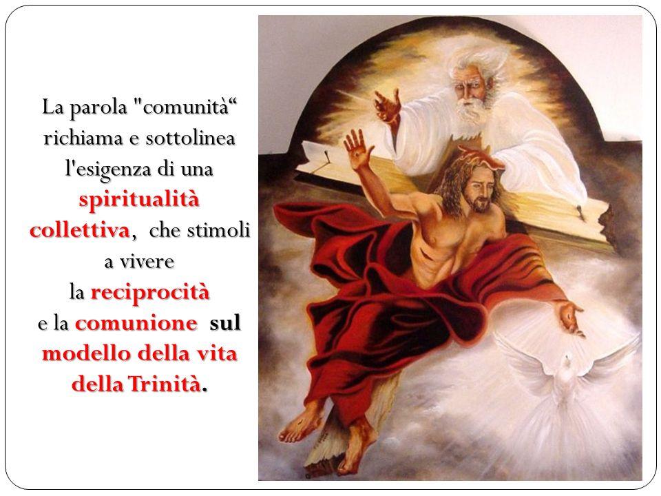 La parola comunità richiama e sottolinea l esigenza di una spiritualità collettiva, che stimoli a vivere la reciprocità e la comunione sul modello della vita della Trinità.