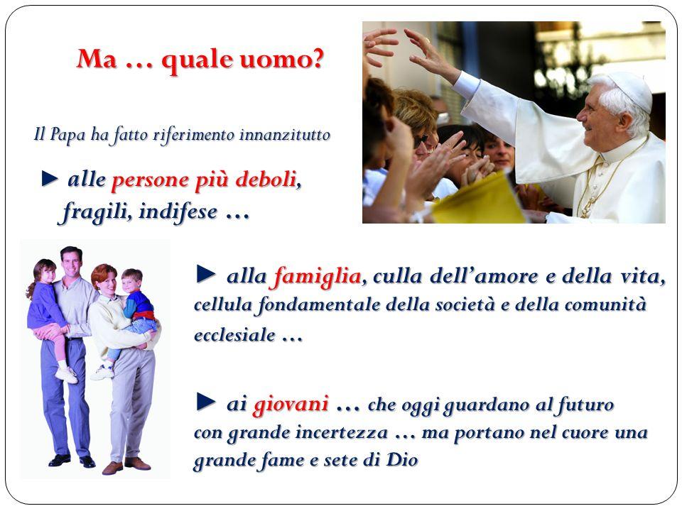 Ma … quale uomo Il Papa ha fatto riferimento innanzitutto. ► alle persone più deboli, fragili, indifese …