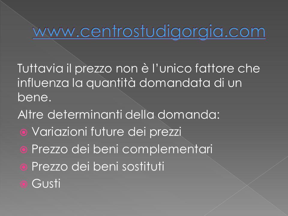 www.centrostudigorgia.com Tuttavia il prezzo non è l'unico fattore che influenza la quantità domandata di un bene.
