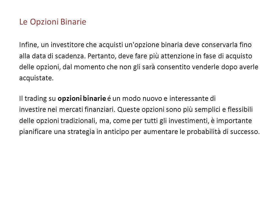 Le Opzioni Binarie Infine, un investitore che acquisti un opzione binaria deve conservarla fino.