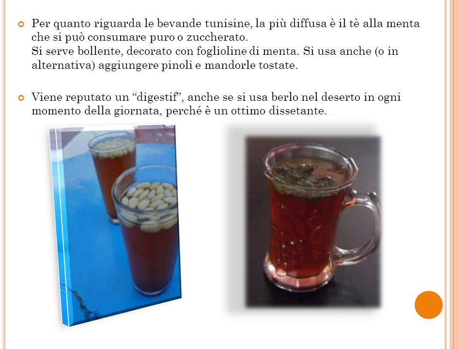Per quanto riguarda le bevande tunisine, la più diffusa è il tè alla menta che si può consumare puro o zuccherato. Si serve bollente, decorato con foglioline di menta. Si usa anche (o in alternativa) aggiungere pinoli e mandorle tostate.
