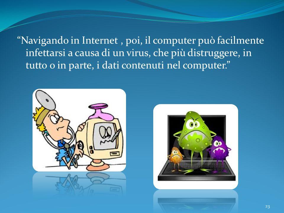 Navigando in Internet , poi, il computer può facilmente infettarsi a causa di un virus, che più distruggere, in tutto o in parte, i dati contenuti nel computer.