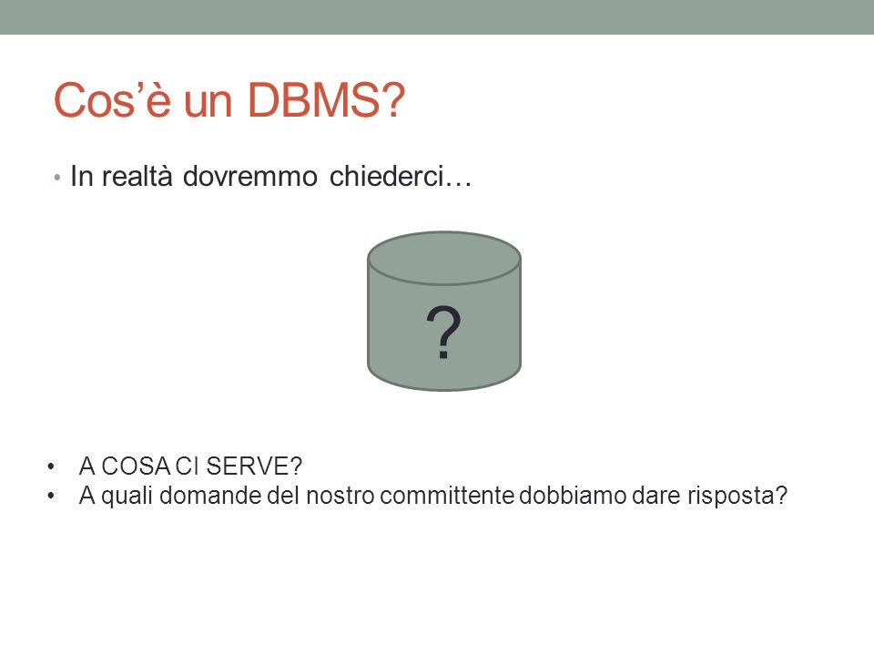 Cos'è un DBMS In realtà dovremmo chiederci… A COSA CI SERVE