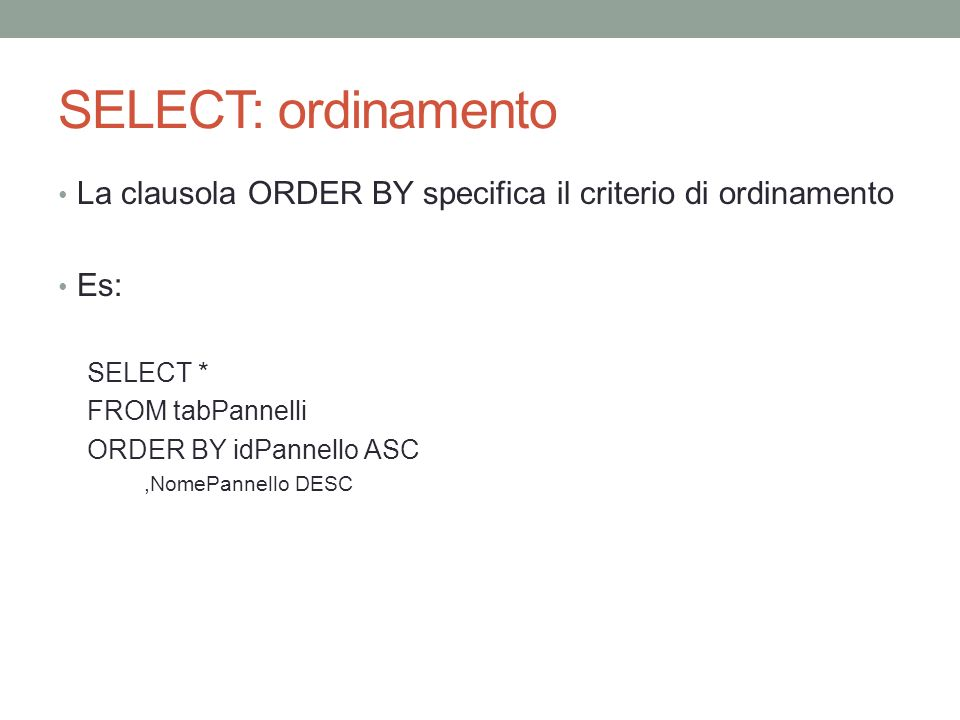 SELECT: ordinamento La clausola ORDER BY specifica il criterio di ordinamento. Es: SELECT * FROM tabPannelli.