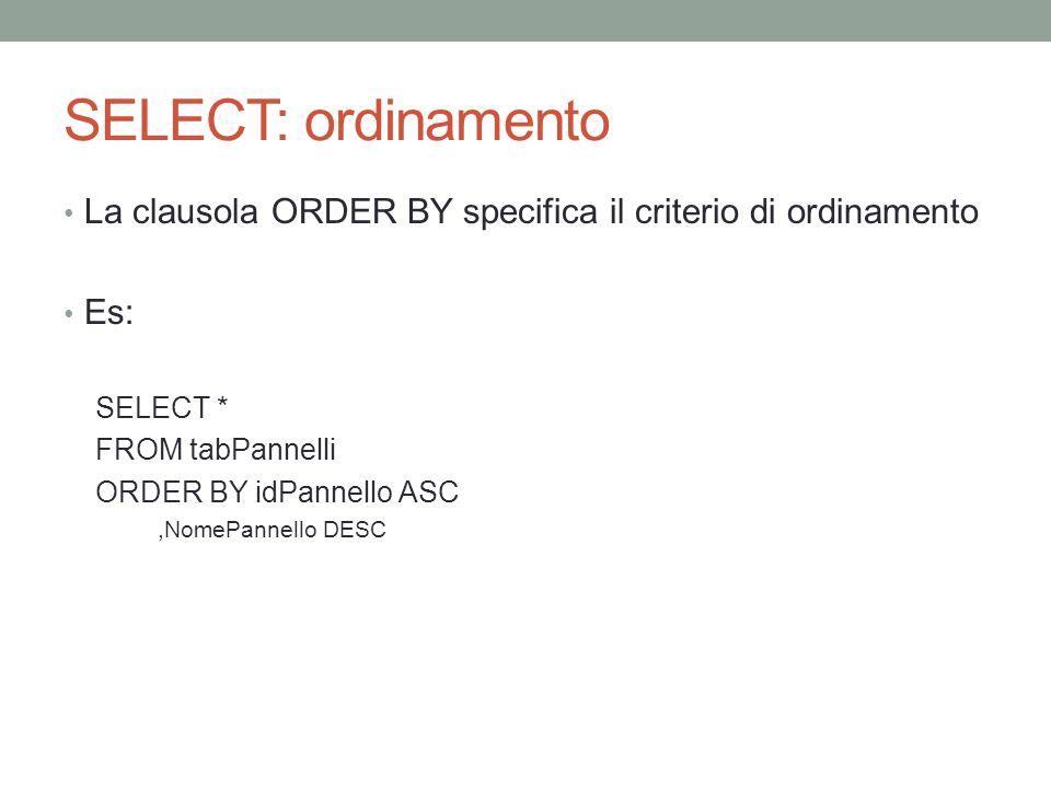 SELECT: ordinamento La clausola ORDER BY specifica il criterio di ordinamento. Es: SELECT * FROM tabPannelli.
