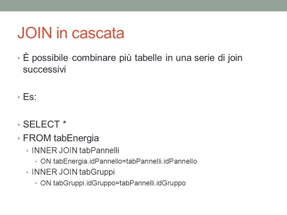 JOIN in cascata È possibile combinare più tabelle in una serie di join successivi. Es: SELECT * FROM tabEnergia.