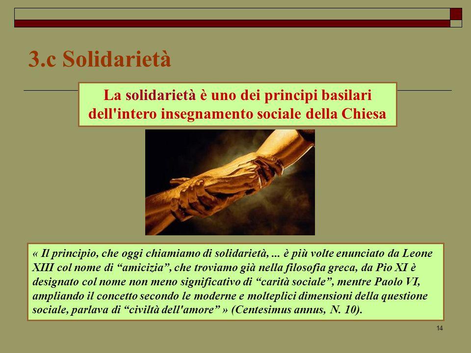 3.c Solidarietà La solidarietà è uno dei principi basilari dell intero insegnamento sociale della Chiesa.