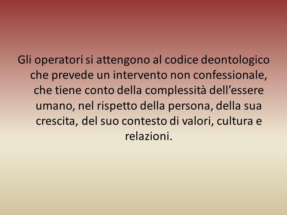 Gli operatori si attengono al codice deontologico che prevede un intervento non confessionale, che tiene conto della complessità dell'essere umano, nel rispetto della persona, della sua crescita, del suo contesto di valori, cultura e relazioni.