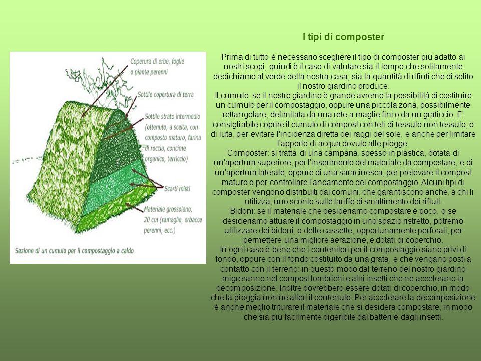 I tipi di composter Prima di tutto è necessario scegliere il tipo di composter più adatto ai nostri scopi; quindi è il caso di valutare sia il tempo che solitamente dedichiamo al verde della nostra casa, sia la quantità di rifiuti che di solito il nostro giardino produce. Il cumulo: se il nostro giardino è grande avremo la possibilità di costituire un cumulo per il compostaggio, oppure una piccola zona, possibilmente rettangolare, delimitata da una rete a maglie fini o da un graticcio. E consigliabile coprire il cumulo di compost con teli di tessuto non tessuto, o di iuta, per evitare l incidenza diretta dei raggi del sole, e anche per limitare l apporto di acqua dovuto alle piogge. Composter: si tratta di una campana, spesso in plastica, dotata di un apertura superiore, per l inserimento del materiale da compostare, e di un apertura laterale, oppure di una saracinesca, per prelevare il compost maturo o per controllare l andamento del compostaggio. Alcuni tipi di composter vengono distribuiti dai comuni, che garantiscono anche, a chi li utilizza, uno sconto sulle tariffe di smaltimento dei rifiuti. Bidoni: se il materiale che desideriamo compostare è poco, o se desideriamo attuare il compostaggio in uno spazio ristretto, potremo utilizzare dei bidoni, o delle cassette, opportunamente perforati, per permettere una migliore aerazione, e dotati di coperchio.