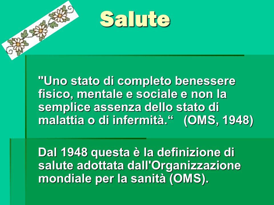 Salute Uno stato di completo benessere fisico, mentale e sociale e non la semplice assenza dello stato di malattia o di infermità. (OMS, 1948)