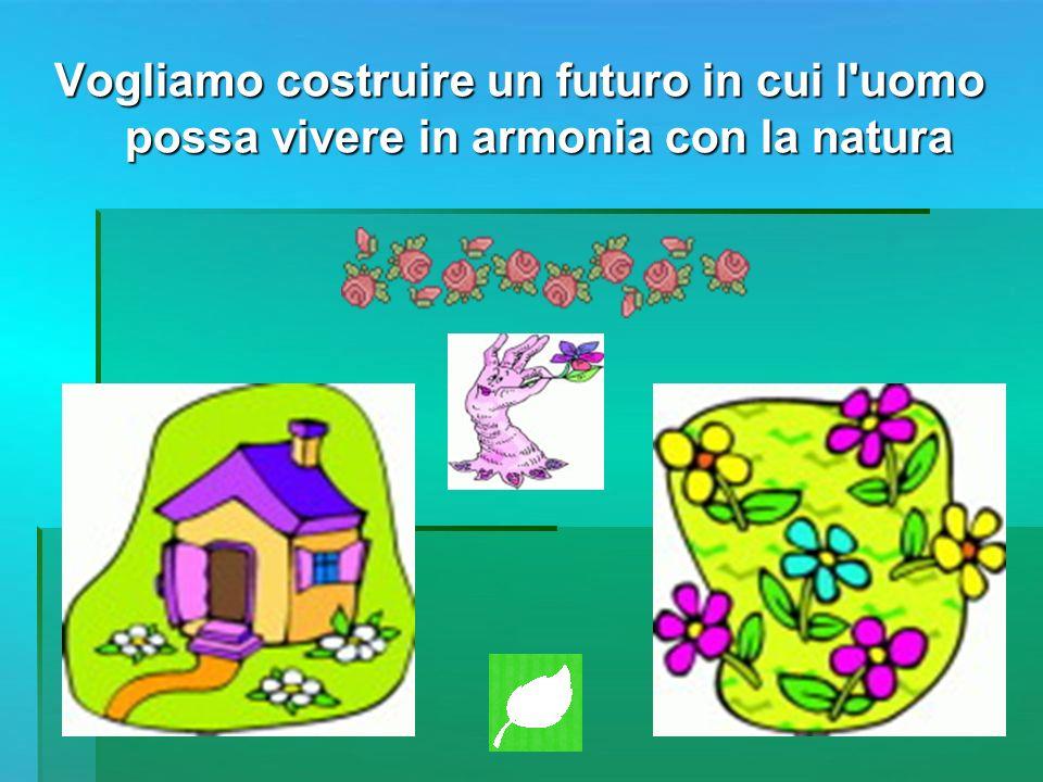 Vogliamo costruire un futuro in cui l uomo possa vivere in armonia con la natura