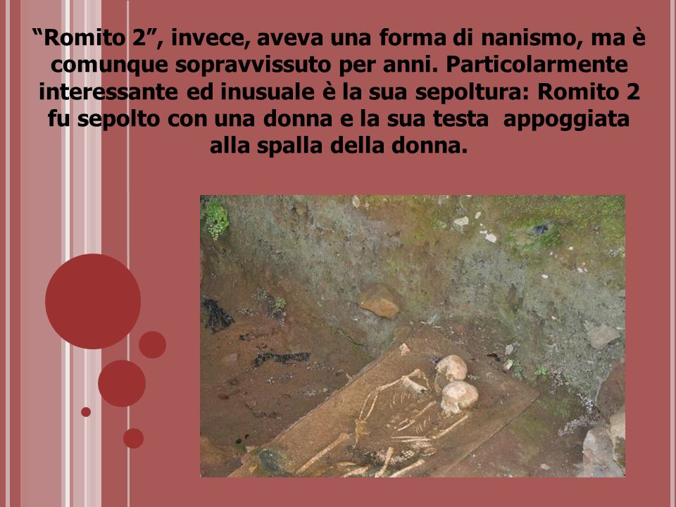 Romito 2 , invece, aveva una forma di nanismo, ma è comunque sopravvissuto per anni.