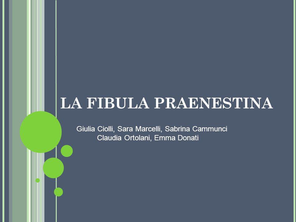 LA FIBULA PRAENESTINA Giulia Ciolli, Sara Marcelli, Sabrina Cammunci Claudia Ortolani, Emma Donati.