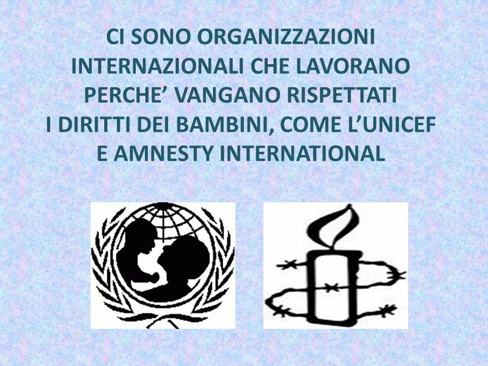 CI SONO ORGANIZZAZIONI INTERNAZIONALI CHE LAVORANO PERCHE' VANGANO RISPETTATI I DIRITTI DEI BAMBINI, COME L'UNICEF E AMNESTY INTERNATIONAL