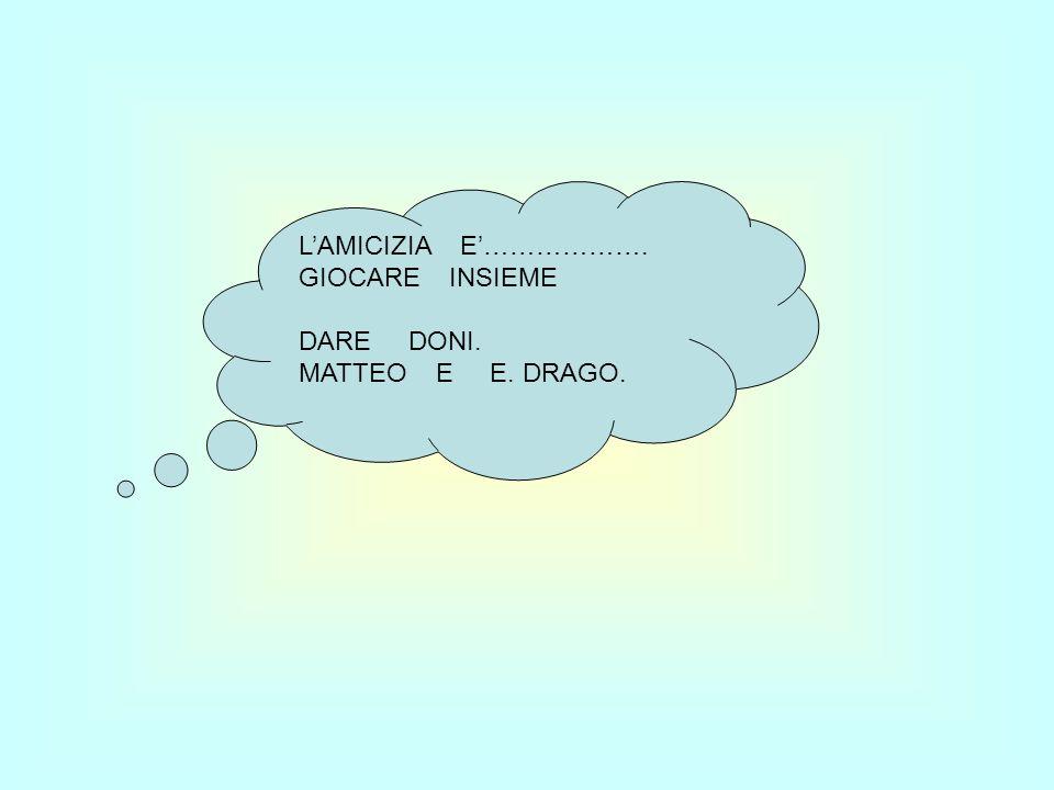 L'AMICIZIA E'………………. GIOCARE INSIEME DARE DONI. MATTEO E E. DRAGO.