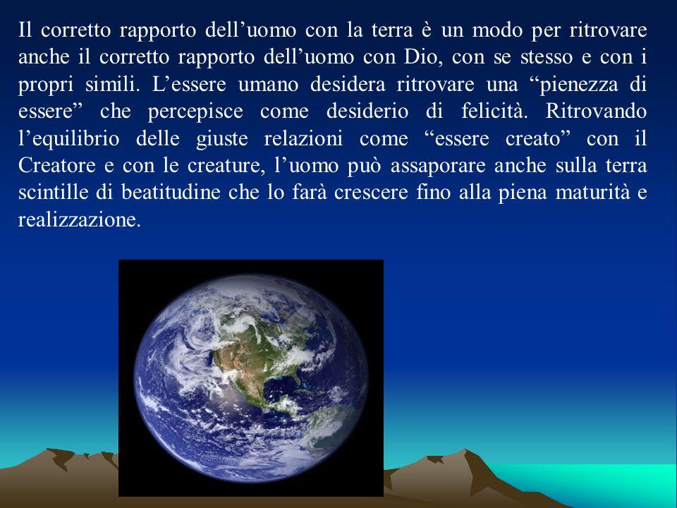 Il corretto rapporto dell'uomo con la terra è un modo per ritrovare anche il corretto rapporto dell'uomo con Dio, con se stesso e con i propri simili.