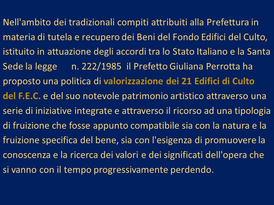 Nell ambito dei tradizionali compiti attribuiti alla Prefettura in materia di tutela e recupero dei Beni del Fondo Edifici del Culto, istituito in attuazione degli accordi tra lo Stato Italiano e la Santa Sede la legge n.