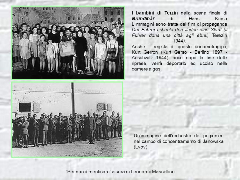 I bambini di Terzin nella scena finale di Brundibàr di Hans Kràsa L immagini sono tratte dal film di propaganda Der Fuhrer schenkt den Juden eine Stadt (Il Führer dona una città agli ebrei, Terezìn 1944). Anche il regista di questo cortometraggio, Kurt Gerron (Kurt Gerso - Berlino 1897 - Auschwitz 1944), poco dopo la fine delle riprese, verrà deportato ed ucciso nelle camere a gas.