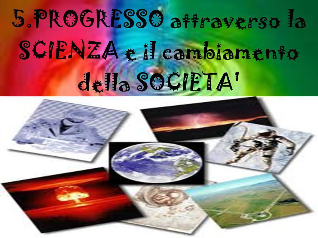 5.PROGRESSO attraverso la SCIENZA e il cambiamento della SOCIETA