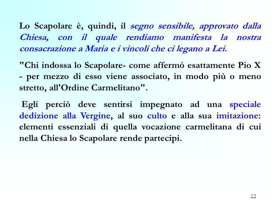 Lo Scapolare è, quindi, il segno sensibile, approvato dalla Chiesa, con il quale rendiamo manifesta la nostra consacrazione a Maria e i vincoli che ci legano a Lei.