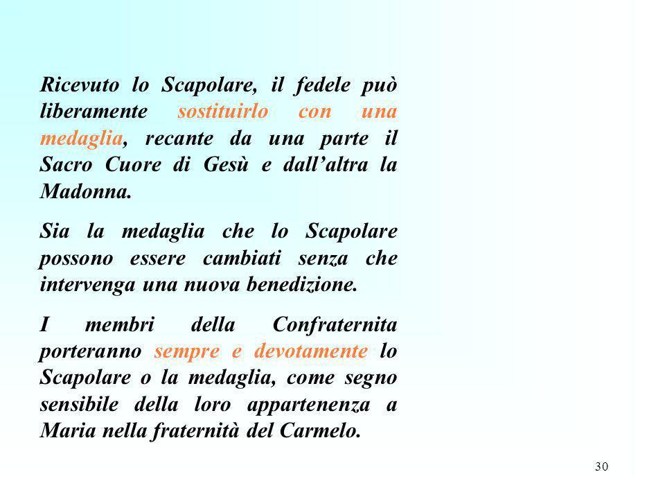 Ricevuto lo Scapolare, il fedele può liberamente sostituirlo con una medaglia, recante da una parte il Sacro Cuore di Gesù e dall'altra la Madonna.