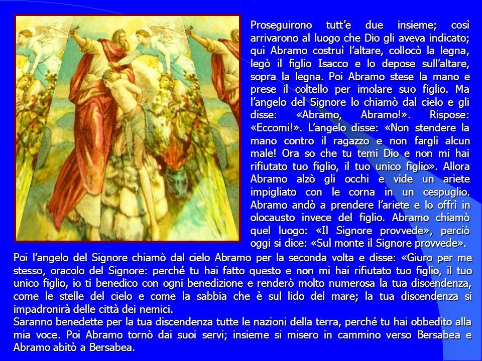 Proseguirono tutt'e due insieme; così arrivarono al luogo che Dio gli aveva indicato; qui Abramo costruì l'altare, collocò la legna, legò il figlio Isacco e lo depose sull'altare, sopra la legna. Poi Abramo stese la mano e prese il coltello per imolare suo figlio. Ma l'angelo del Signore lo chiamò dal cielo e gli disse: «Abramo, Abramo!». Rispose: «Eccomi!». L'angelo disse: «Non stendere la mano contro il ragazzo e non fargli alcun male! Ora so che tu temi Dio e non mi hai rifiutato tuo figlio, il tuo unico figlio». Allora Abramo alzò gli occhi e vide un ariete impigliato con le corna in un cespuglio. Abramo andò a prendere l'ariete e lo offrì in olocausto invece del figlio. Abramo chiamò quel luogo: «Il Signore provvede», perciò oggi si dice: «Sul monte il Signore provvede».