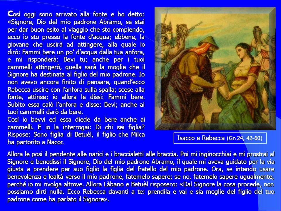 Così oggi sono arrivato alla fonte e ho detto: «Signore, Dio del mio padrone Abramo, se stai per dar buon esito al viaggio che sto compiendo, ecco io sto presso la fonte d'acqua; ebbene, la giovane che uscirà ad attingere, alla quale io dirò: Fammi bere un po' d'acqua dalla tua anfora, e mi risponderà: Bevi tu; anche per i tuoi cammelli attingerò, quella sarà la moglie che il Signore ha destinata al figlio del mio padrone. Io non avevo ancora finito di pensare, quand'ecco Rebecca uscire con l'anfora sulla spalla; scese alla fonte, attinse; io allora le dissi: Fammi bere. Subito essa calò l'anfora e disse: Bevi; anche ai tuoi cammelli darò da bere.