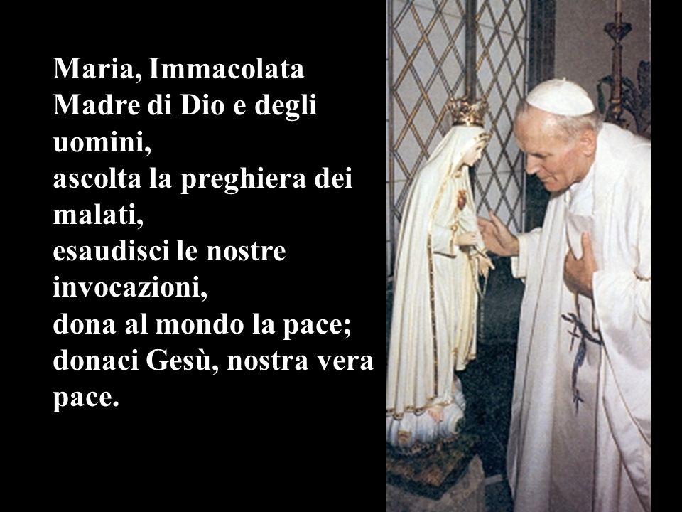 Maria, Immacolata Madre di Dio e degli uomini, ascolta la preghiera dei malati, esaudisci le nostre invocazioni, dona al mondo la pace; donaci Gesù, nostra vera pace.