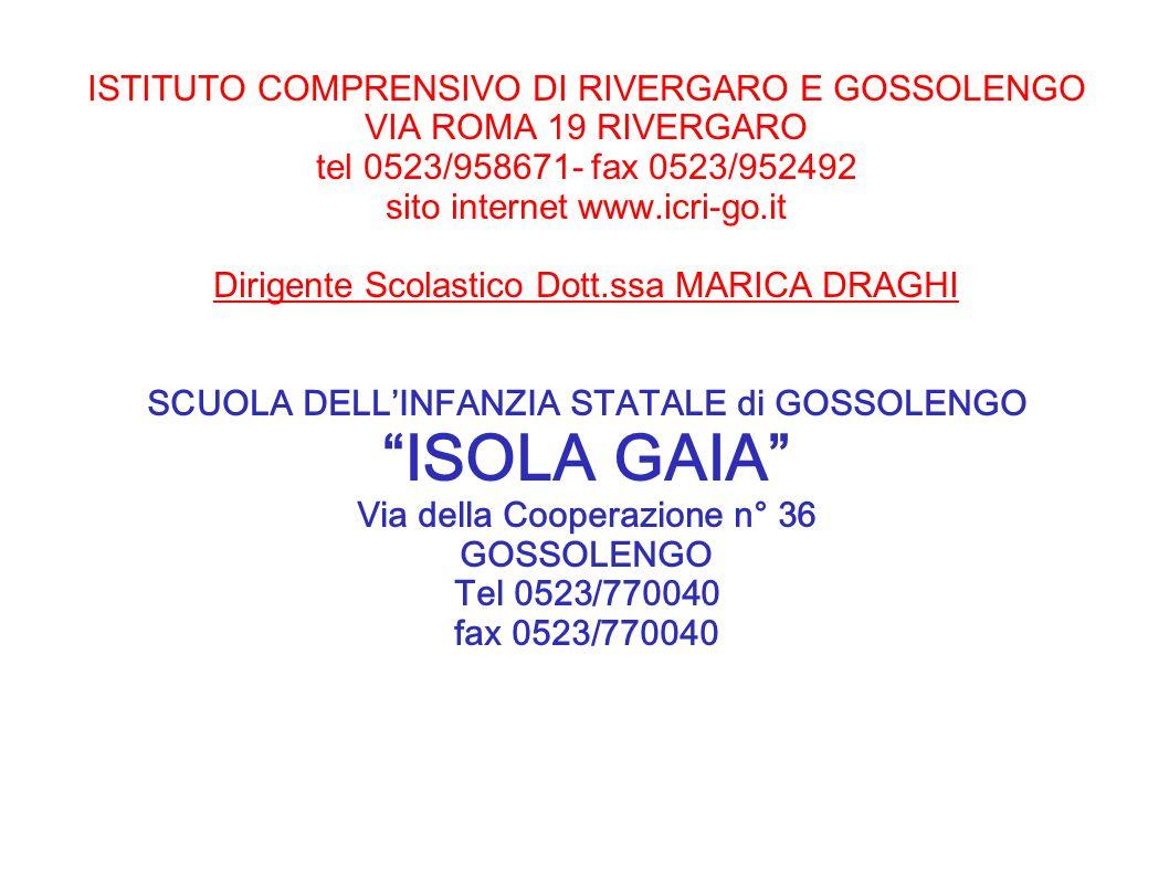 ISTITUTO COMPRENSIVO DI RIVERGARO E GOSSOLENGO VIA ROMA 19 RIVERGARO tel 0523/958671- fax 0523/952492 sito internet www.icri-go.it Dirigente Scolastico Dott.ssa MARICA DRAGHI SCUOLA DELL'INFANZIA STATALE di GOSSOLENGO ISOLA GAIA Via della Cooperazione n° 36 GOSSOLENGO Tel 0523/770040 fax 0523/770040
