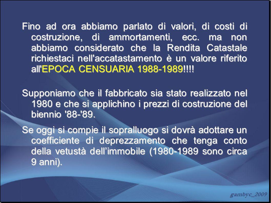 Fino ad ora abbiamo parlato di valori, di costi di costruzione, di ammortamenti, ecc. ma non abbiamo considerato che la Rendita Catastale richiestaci nell accatastamento è un valore riferito all EPOCA CENSUARIA 1988-1989!!!!