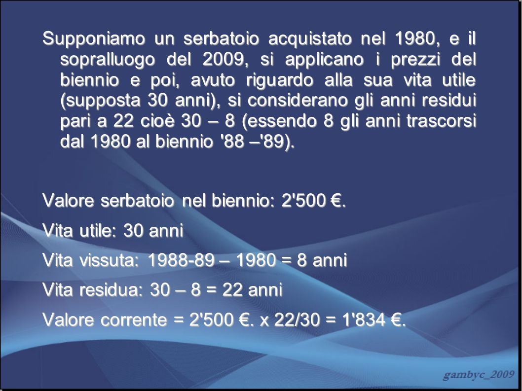 Supponiamo un serbatoio acquistato nel 1980, e il sopralluogo del 2009, si applicano i prezzi del biennio e poi, avuto riguardo alla sua vita utile (supposta 30 anni), si considerano gli anni residui pari a 22 cioè 30 – 8 (essendo 8 gli anni trascorsi dal 1980 al biennio 88 – 89).
