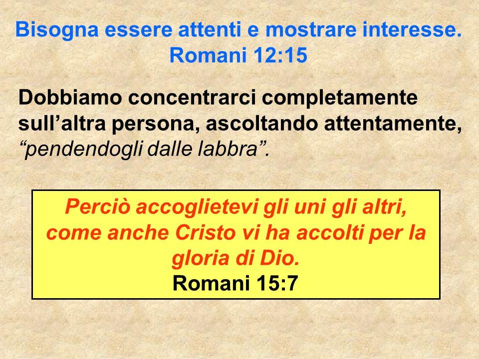 Bisogna essere attenti e mostrare interesse. Romani 12:15