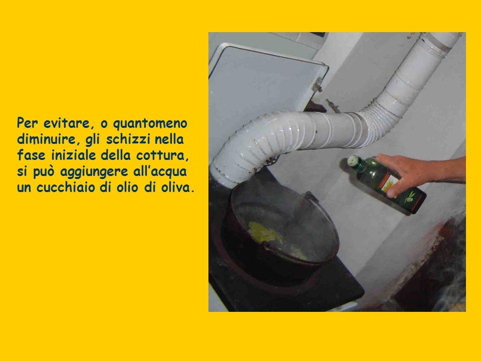 Per evitare, o quantomeno diminuire, gli schizzi nella fase iniziale della cottura, si può aggiungere all'acqua un cucchiaio di olio di oliva.