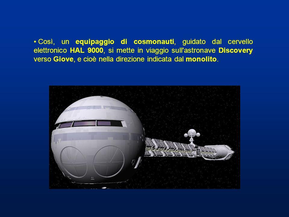 Così, un equipaggio di cosmonauti, guidato dal cervello elettronico HAL 9000, si mette in viaggio sull astronave Discovery verso Giove, e cioè nella direzione indicata dal monolito.
