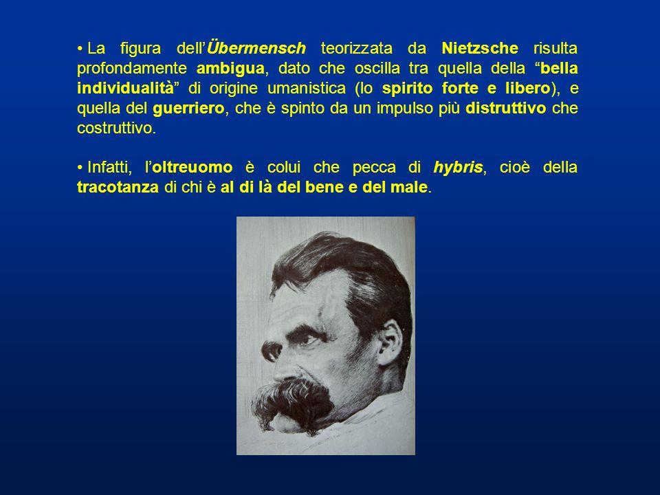 La figura dell'Übermensch teorizzata da Nietzsche risulta profondamente ambigua, dato che oscilla tra quella della bella individualità di origine umanistica (lo spirito forte e libero), e quella del guerriero, che è spinto da un impulso più distruttivo che costruttivo.