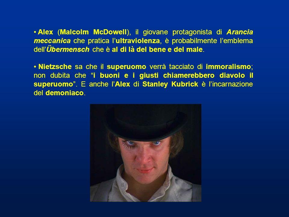 Alex (Malcolm McDowell), il giovane protagonista di Arancia meccanica che pratica l'ultraviolenza, è probabilmente l'emblema dell'Übermensch che è al di là del bene e del male.