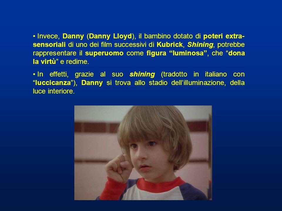 Invece, Danny (Danny Lloyd), il bambino dotato di poteri extra-sensoriali di uno dei film successivi di Kubrick, Shining, potrebbe rappresentare il superuomo come figura luminosa , che dona la virtù e redime.