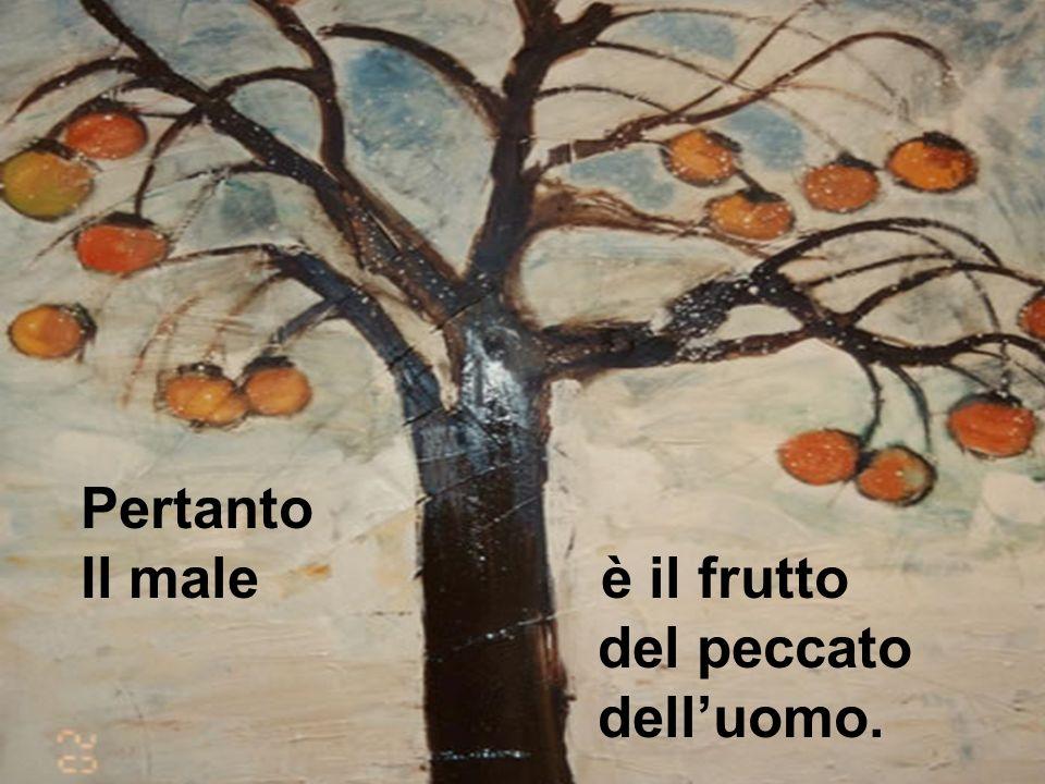 Pertanto Il male è il frutto del peccato dell'uomo.