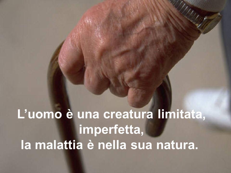 L'uomo è una creatura limitata, la malattia è nella sua natura.