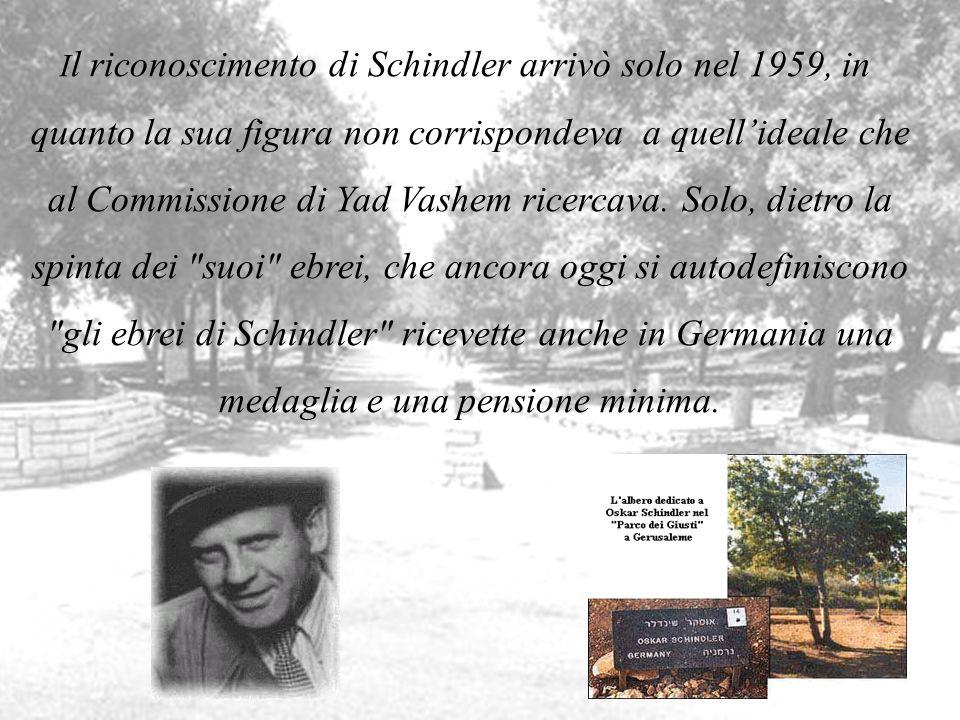 Il riconoscimento di Schindler arrivò solo nel 1959, in quanto la sua figura non corrispondeva a quell'ideale che al Commissione di Yad Vashem ricercava. Solo, dietro la spinta dei suoi ebrei, che ancora oggi si autodefiniscono gli ebrei di Schindler ricevette anche in Germania una medaglia e una pensione minima.