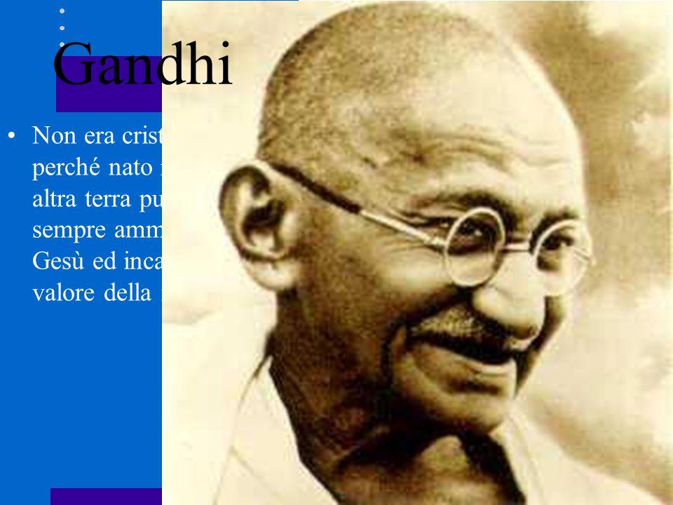 Gandhi Non era cristiano perché nato in una altra terra pur avendo sempre ammirato Gesù ed incarnato il valore della mitezza.