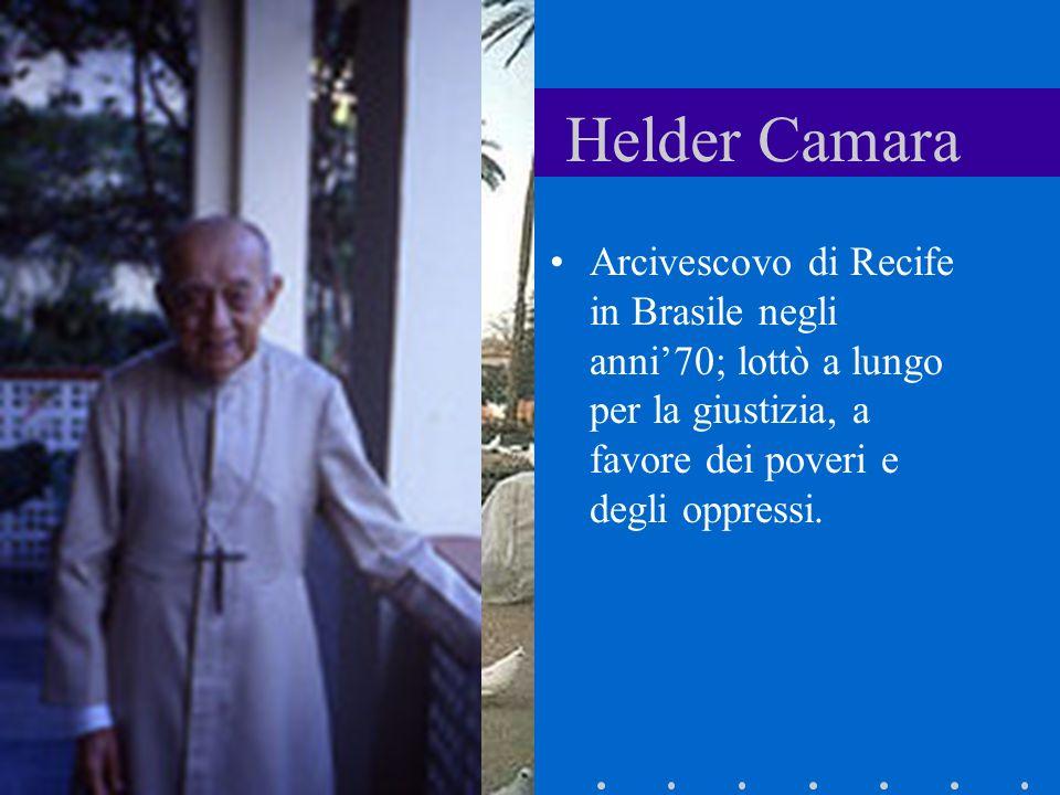Helder Camara Arcivescovo di Recife in Brasile negli anni'70; lottò a lungo per la giustizia, a favore dei poveri e degli oppressi.